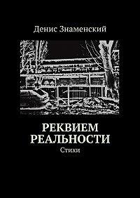 Денис Знаменский -Реквием реальности. Стихи