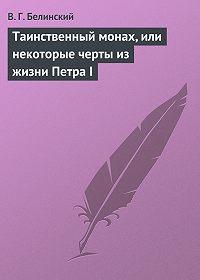 Виссарион Григорьевич Белинский -Таинственный монах, или некоторые черты из жизни Петра I