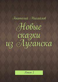 Анатолий Михайлов -Новые сказки изЛуганска. Книга 2