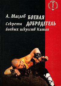 Алексей Александрович Маслов - Боевая добродетель. Секреты боевых искусств Китая