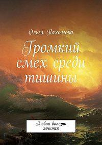 Ольга Пахомова - Громкий смех среди тишины. Любая болезнь лечится