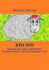 Наталия Овезова -Кто это. Загадки для самых маленьких, колыбельные и стихи для сладких снов