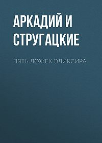 Аркадий и Борис Стругацкие -Пять ложек эликсира