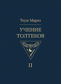 Теун Марез -Учение толтеков. Том 2