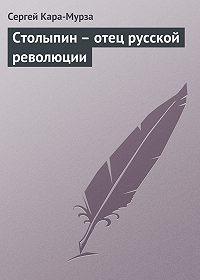 Сергей Кара-Мурза - Столыпин – отец русской революции