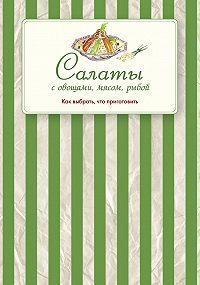 Сборник рецептов -Салаты с овощами, мясом, рыбой. Как выбрать, что приготовить
