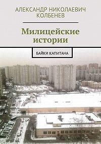 Александр Колбенев - Милицейские истории. Байки капитана