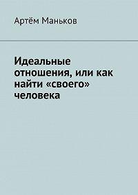 Артём Маньков -Идеальные отношения, или как найти «своего» человека