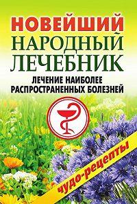 Коллектив Авторов -Новейший народный лечебник. Лечение наиболее распространенных болезней