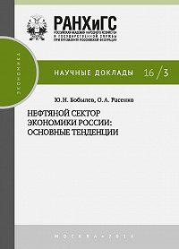 Олеся Расенко, Юрий Бобылев - Нефтяной сектор экономики России: основные тенденции