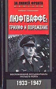 Альберт Кессельринг -Люфтваффе: триумф и поражение. Воспоминания фельдмаршала Третьего рейха. 1933-1947