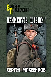 Сергей Михеенков -Примкнуть штыки!