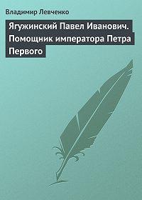 Владимир Левченко -Ягужинский Павел Иванович. Помощник императора Петра Первого