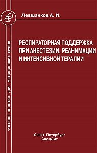 Анатолий Левшанков -Респираторная поддержка при анестезии, реанимации и интенсивной терапии