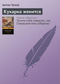 Антон Чехов -Кухарка женится