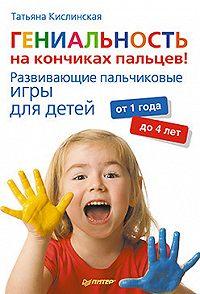 Татьяна Кислинская -Гениальность на кончиках пальцев! Развивающие пальчиковые игры для детей от 1 года до 4 лет