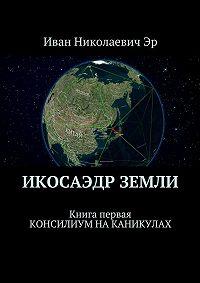 Иван Эр -Икосаэдр Земли. Книга первая. Консилиум на каникулах