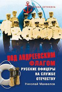 Николай Манвелов -Под Андреевским флагом. Русские офицеры на службе Отечеству