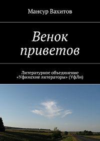 Мансур Вахитов -Венок приветов. Литературное объединение «Уфимские литераторы» (УфЛи)