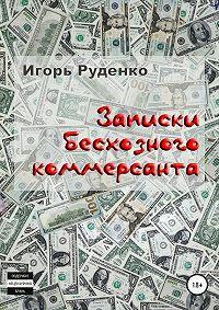 Игорь Васильевич Руденко -Записки бесхозного коммерсанта