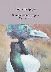 Борис Безрода - Неправильные герои. Сборник рассказов