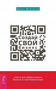 Денис Мартынов -Создай СВОЙ бизнес: советы для эффективного бизнеса и счастливой жизни