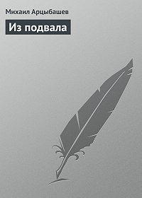 Михаил Арцыбашев - Из подвала