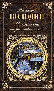 Александр Володин -С любимыми не расставайтесь! (сборник)