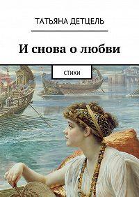 Татьяна Детцель -И снова о любви. Стихи