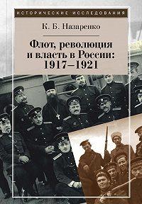 Кирилл Назаренко - Флот, революция и власть в России: 1917–1921