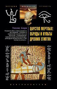 Уоллис Бадж -Царство мертвых: обряды и культы древних египтян