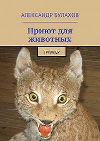 Александр Булахов - Приют для животных