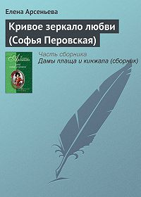 Елена Арсеньева -Кривое зеркало любви (Софья Перовская)