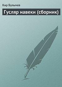 Кир Булычев - Гусляр навеки (сборник)