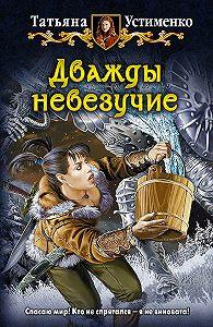 Татьяна Устименко - Дважды невезучие