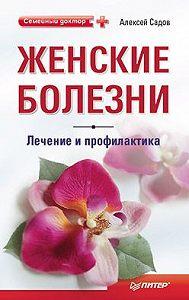 Алексей Викторович Садов -Женские болезни: лечение и профилактика