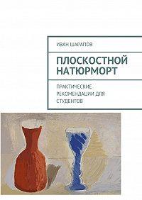 Иван Шарапов -Плоскостной натюрморт. Практические рекомендации для студентов