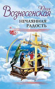 Юлия Вознесенская -Нечаянная радость (сборник)