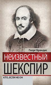 Георг Брандес -Неизвестный Шекспир. Кто, если не он