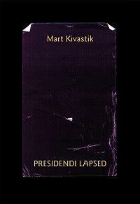 Mart Kivastik -Presidendi lapsed : lugu kahes vaatuses, 17 pildis proloogi ja epiloogiga