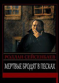 Роллан Сейсенбаев -Мертвые бродят в песках