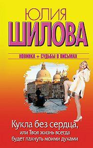Юлия Шилова -Кукла без сердца, или Твоя жизнь всегда будет пахнуть моими духами