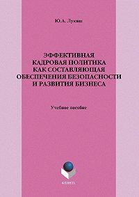 Юрий Александрович Лукаш -Эффективная кадровая политика как составляющая обеспечения безопасности и развития бизнеса. Учебное пособие