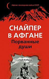 Глеб Бобров -Снайпер в Афгане. Порванные души