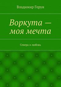 Владимир Герун - Воркута– моя мечта. Севера илюбовь