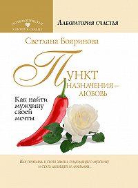 Светлана Бояринова -Пункт назначения – любовь. Как найти мужчину своей мечты
