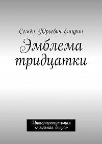 Семён Юрьевич Ешурин -Эмблема тридцатки. Интеллектуальная «мыльная опера»