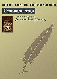 Николай Гарин-Михайловский -Исповедь отца