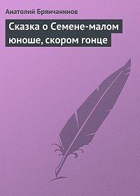Анатолий Брянчанинов - Сказка о Семене-малом юноше, скором гонце