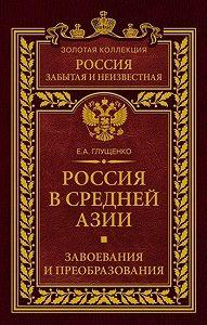 Евгений Александрович Глущенко -Россия в Средней Азии. Завоевания и преобразования